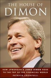 The House of Dimon - How JPMorgan's Jamie Dimon Rose to the Top of the Financial World ebook by Patricia Crisafulli
