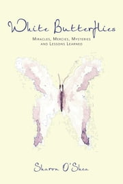 White Butterflies - Miracles, Mercies, Mysteries and Lessons Learned ebook by Sharon O'Shea, MS