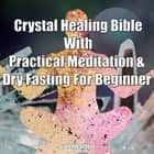 Crystal Healing Bible With Practical Meditation & Dry Fasting For Beginner audiobook by Greenleatherr