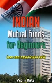 Indian Mutual funds for Beginners: A Basic Guide for Beginners to Learn About Mutual Funds in India ebook by Vipin Kats