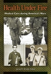 Health under Fire: Medical Care during America's Wars ebook by James R. Arnold