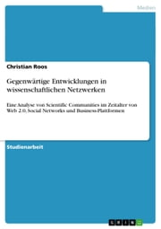 Gegenwärtige Entwicklungen in wissenschaftlichen Netzwerken - Eine Analyse von Scientific Communities im Zeitalter von Web 2.0, Social Networks und Business-Plattformen ebook by Christian Roos
