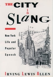 The City in Slang - New York Life and Popular Speech ebook by Irving Lewis Allen