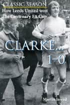 How Leeds United won the Centenary FA Cup: Clarke...1-0 電子書 by Martin Jarred