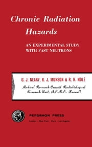 Chronic Radiation Hazards: An Experimental Study with Fast Neutrons ebook by Neary, G.J.
