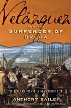 Velázquez and The Surrender of Breda - The Making of a Masterpiece ebook by Anthony Bailey