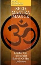 Seed Mantra Magick: Master The Primordial Sounds Of The Universe - Mantra Magick, #3 ebook by Baal Kadmon