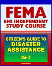 21st Century FEMA Study Course: A Citizen's Guide to Disaster Assistance (IS-7) - Local, State, Federal Assistance, Applying for Help, Preparedness, Community Response, Financial Loss Protection ebook by Progressive Management