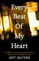 Every Beat of My Heart: An ABC Journalist's Journey From Death by Cardiac Arrest to Complete Recovery ebook by Jeff Waters