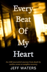 Every Beat Of My Heart - One man's journey from near-death to complete re covery ebook by Jeff Waters