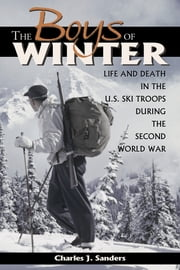 The Boys of Winter - Life and Death in the U.S. Ski Troops During the Second World War ebook by Charles J. Sanders