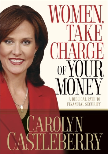 Women, Take Charge of Your Money - A Biblical Path to Financial Security ebook by Carolyn Castleberry