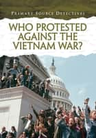 Who Protested Against the Vietnam War? ebook by Richard Spilsbury