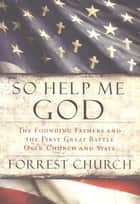 So Help Me God ebook by Forrest Church