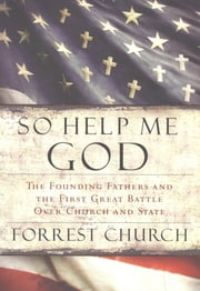 So Help Me God - The Founding Fathers and the First Great Battle Over Church and State ebook by Forrest Church