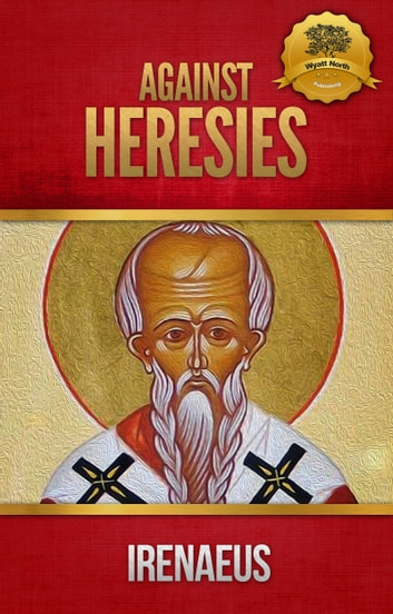 Against Heresies and Fragments from the Lost Writings of Irenaeus ebook by Irenaeus, Wyatt North