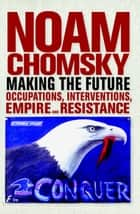 Making the Future - Occupations, Interventions, Empire and Resistance E-bok by Noam Chomsky