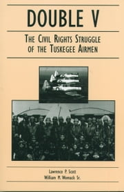 Double V: The Civil Rights Struggle of the Tuskegee Airmen ebook by Lawrence P. Scott,William M. Womack