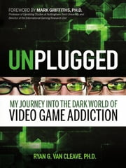 Unplugged - My Journey into the Dark World of Video Game Addiction ebook by Ryan G. Van Cleave,Mark Griffiths