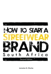 How to Start a Streetwear Brand South Africa - Second Edition - 978-0-620-63229-4 ebook by Jermaine Charles