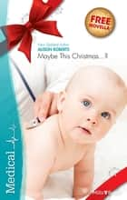 Medical Single Plus Bonus Novella/Maybe This Christmas?/The Italian Md'sSecret Family ebook by Alison Roberts