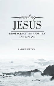 Unveiling Jesus From Acts of the Apostles and Romans ebook by Kayode Crown