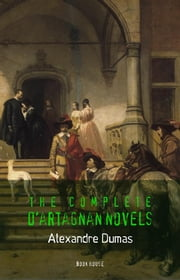 Alexandre Dumas: The Complete D'Artagnan Novels [The Three Musketeers, Twenty Years After, The Vicomte of Bragelonne: Ten Years Later] (Book House) ebook by Alexandre Dumas