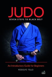 Judo - Seven Steps to Black Belt (An Introductory Guide for Beginners) ebook by Rodolfo Tello
