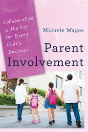 Parent Involvement - Collaboration Is the Key for Every Child's Success ebook by Michele Wages
