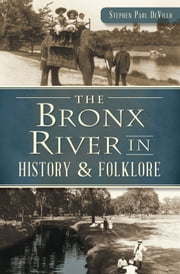 Bronx River in History & Folklore, The ebook by Stephen Paul DeVillo
