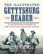The Illustrated Gettysburg Reader - An Eyewitness History of the Civil War?s Greatest Battle ebook by Rod Gragg