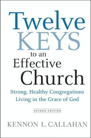 Twelve Keys to an Effective Church - Strong, Healthy Congregations Living in the Grace of God ebook by Kennon L. Callahan