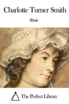 Works of Charlotte Turner Smith ebook by Charlotte Turner Smith