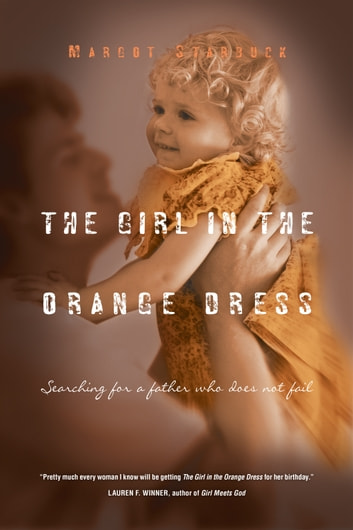The Girl in the Orange Dress - Searching for a Father Who Does Not Fail ebook by Margot Starbuck