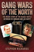 Gang Wars of the North - The Inside Story of the Deadly Battle Between Viv Graham and Lee Duffy ebook by Stephen Richards