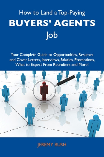 How to Land a Top-Paying Buyers' agents Job: Your Complete Guide to Opportunities, Resumes and Cover Letters, Interviews, Salaries, Promotions, What to Expect From Recruiters and More ebook by Bush Jeremy