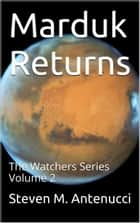 Marduk Returns, The Watchers Series, Volume 2 ebook by Steven M Antenucci