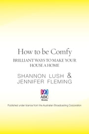 How to be Comfy: Brilliant Ways to Make Your House a Home ebook by Shannon Lush,Jennifer Fleming