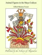 Animal Figures in The Maya Codices ebook by Alfred M. Tozzer
