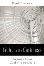 Light in the Darkness - Preparing Better Catholic Funerals ebook by Paul Turner STD