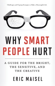 Why Smart People Hurt - A Guide for the Bright, the Sensitive, and the Creative ebook by Eric Maisel