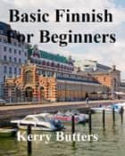 Basic Finnish For Beginners. ebook by Kerry Butters
