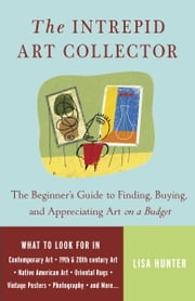 The Intrepid Art Collector - The Beginner's Guide to Finding, Buying, and Appreciating Art on a Budget ebook by Lisa Hunter