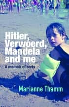 Hitler, Verwoerd, Mandela and me - A memoir of sorts ebook by Marianne Thamm