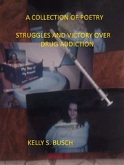 A Collection of Poetry Struggle and Victories Over Drug Addiction ebook by Kelly S. Busch