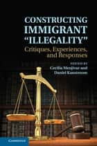 Constructing Immigrant 'Illegality' - Critiques, Experiences, and Responses ebook by Cecilia Menjívar, Daniel Kanstroom
