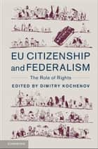 EU Citizenship and Federalism - The Role of Rights ebook by Dimitry Kochenov