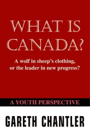 What is Canada?:A Wolf in Sheep's Clothing, or the Leader in New Progress? A Youth Perspective ebook by Chantler,Gareth