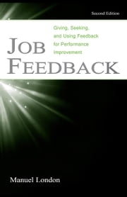 Job Feedback: Giving, Seeking, and Using Feedback for Performance Improvement ebook by London, Manuel