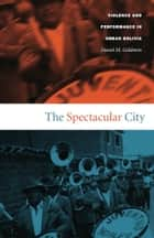 The Spectacular City - Violence and Performance in Urban Bolivia ebook by Daniel M. Goldstein, Walter D. Mignolo, Irene Silverblatt,...